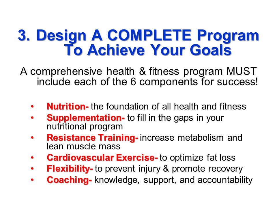 3.Design A COMPLETE Program To Achieve Your Goals A comprehensive health & fitness program MUST include each of the 6 components for success.