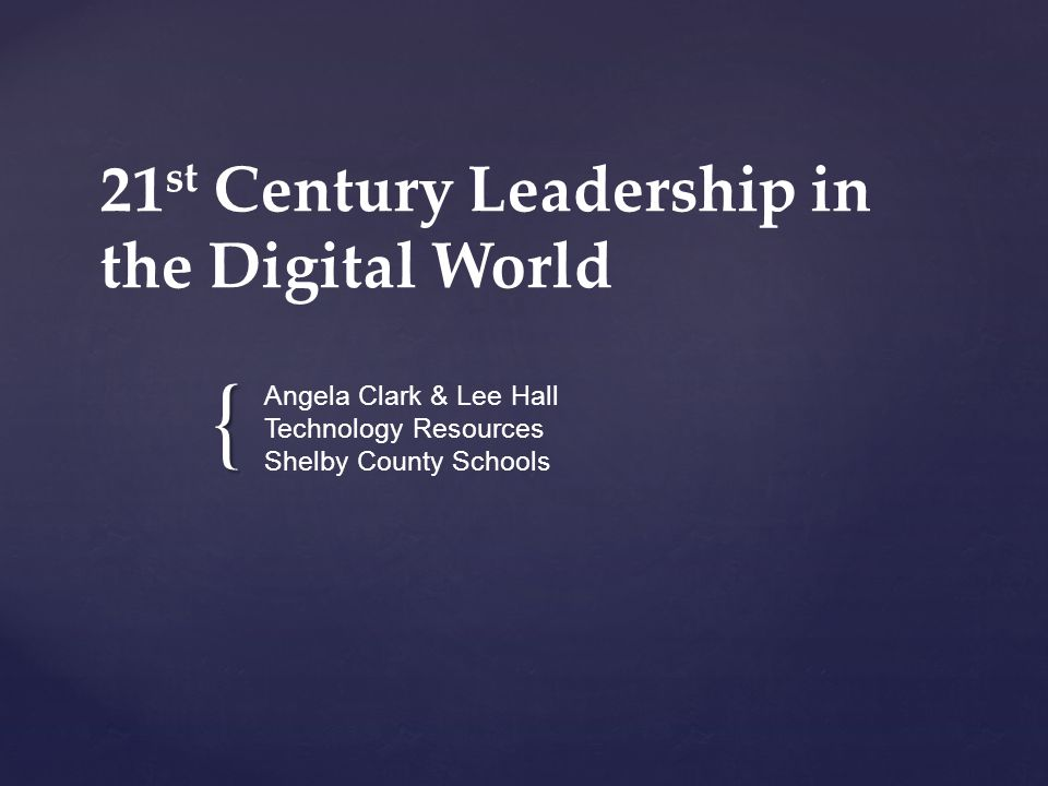 { 21 st Century Leadership in the Digital World Angela Clark & Lee Hall Technology Resources Shelby County Schools