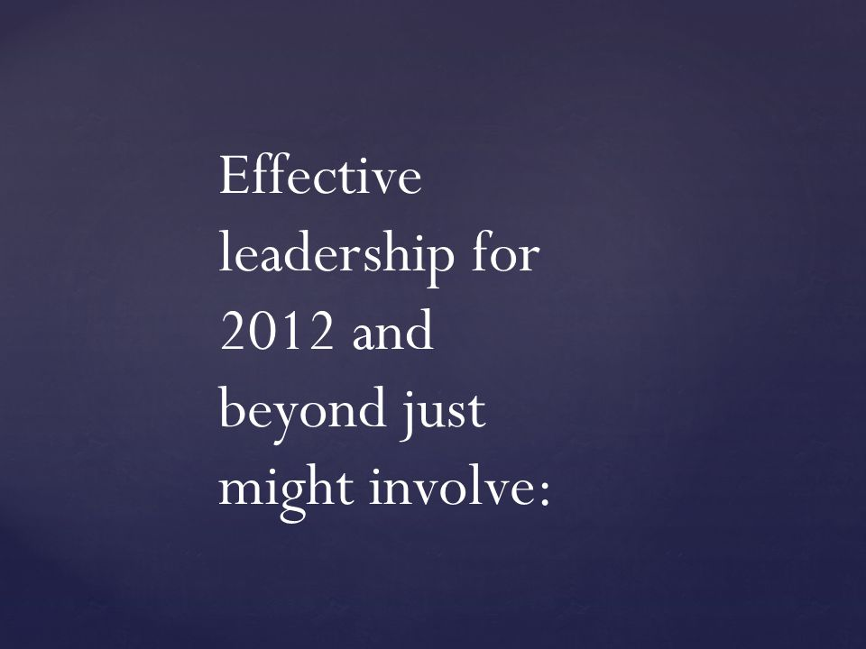Effective leadership for 2012 and beyond just might involve:
