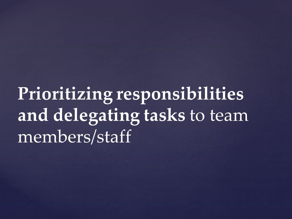 Prioritizing responsibilities and delegating tasks to team members/staff