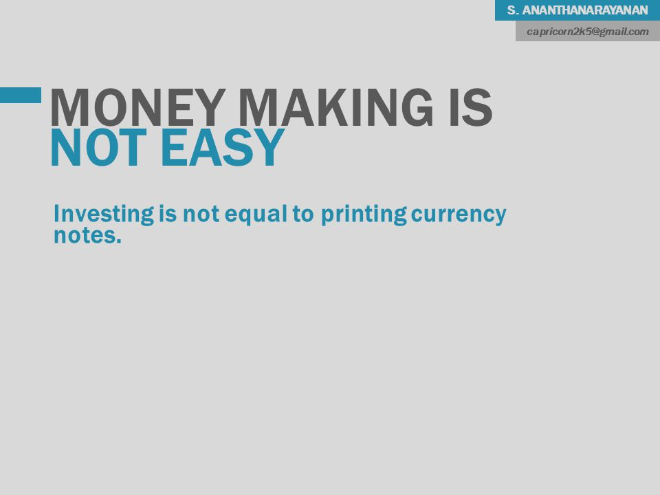 S. ANANTHANARAYANAN MONEY MAKING IS NOT EASY Investing is not equal to printing currency notes.