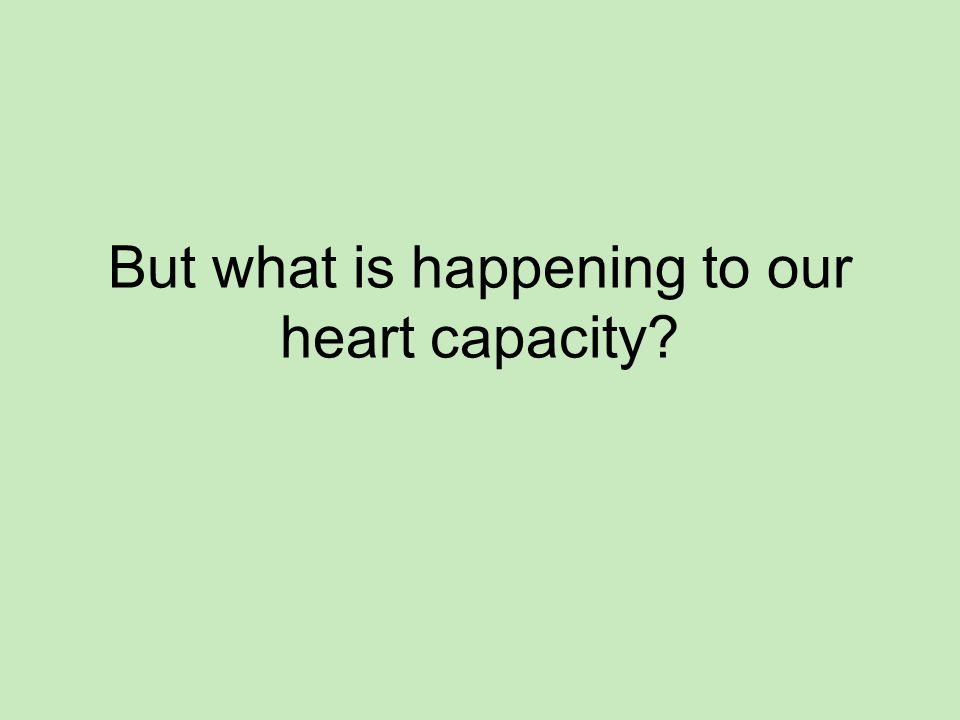 But what is happening to our heart capacity