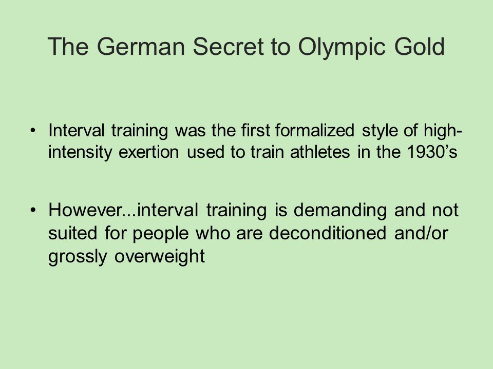 The German Secret to Olympic Gold Interval training was the first formalized style of high- intensity exertion used to train athletes in the 1930's However...interval training is demanding and not suited for people who are deconditioned and/or grossly overweight