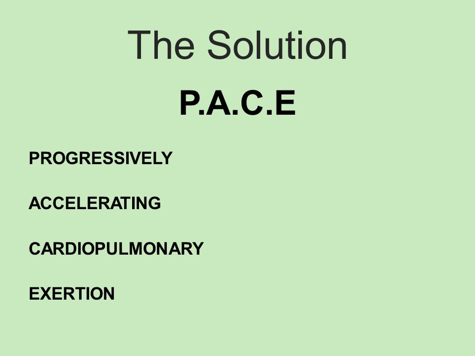 The Solution P.A.C.E PROGRESSIVELY ACCELERATING CARDIOPULMONARY EXERTION