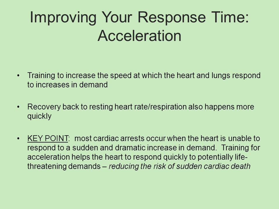 Improving Your Response Time: Acceleration Training to increase the speed at which the heart and lungs respond to increases in demand Recovery back to resting heart rate/respiration also happens more quickly KEY POINT: most cardiac arrests occur when the heart is unable to respond to a sudden and dramatic increase in demand.