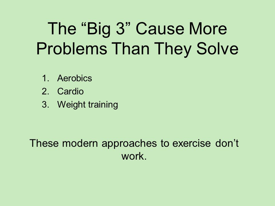 The Big 3 Cause More Problems Than They Solve 1.Aerobics 2.Cardio 3.Weight training These modern approaches to exercise don't work.