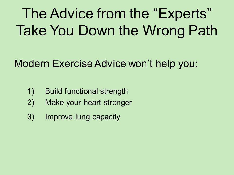 The Advice from the Experts Take You Down the Wrong Path Modern Exercise Advice won't help you: 1) Build functional strength 2) Make your heart stronger 3) Improve lung capacity