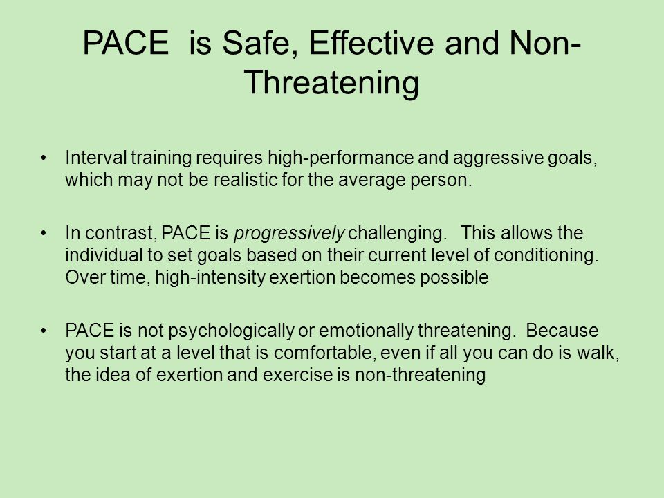 PACE is Safe, Effective and Non- Threatening Interval training requires high-performance and aggressive goals, which may not be realistic for the average person.