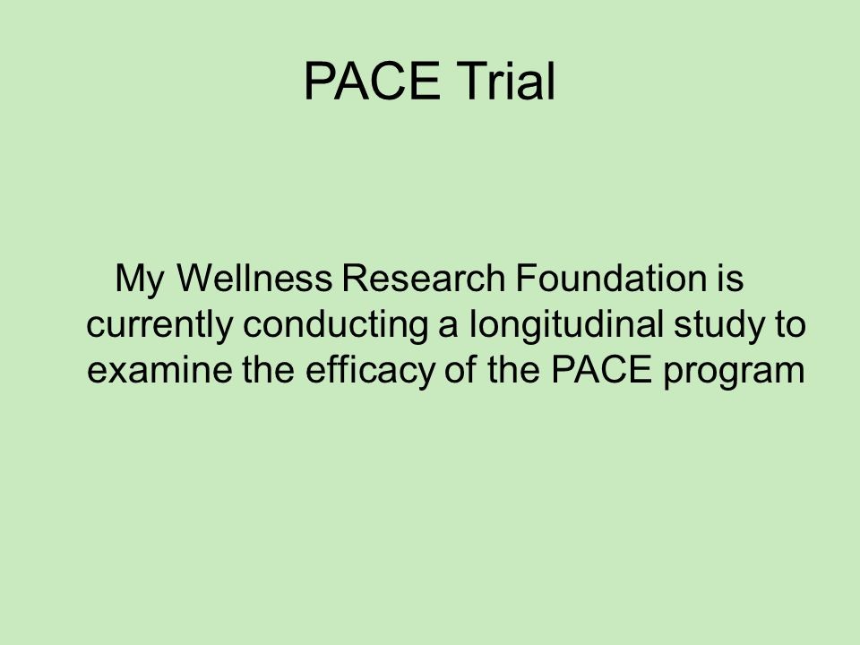 PACE Trial My Wellness Research Foundation is currently conducting a longitudinal study to examine the efficacy of the PACE program
