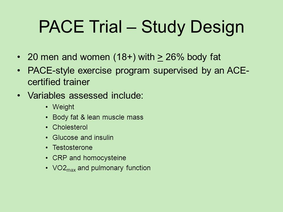 PACE Trial – Study Design 20 men and women (18+) with > 26% body fat PACE-style exercise program supervised by an ACE- certified trainer Variables assessed include: Weight Body fat & lean muscle mass Cholesterol Glucose and insulin Testosterone CRP and homocysteine VO2 max and pulmonary function