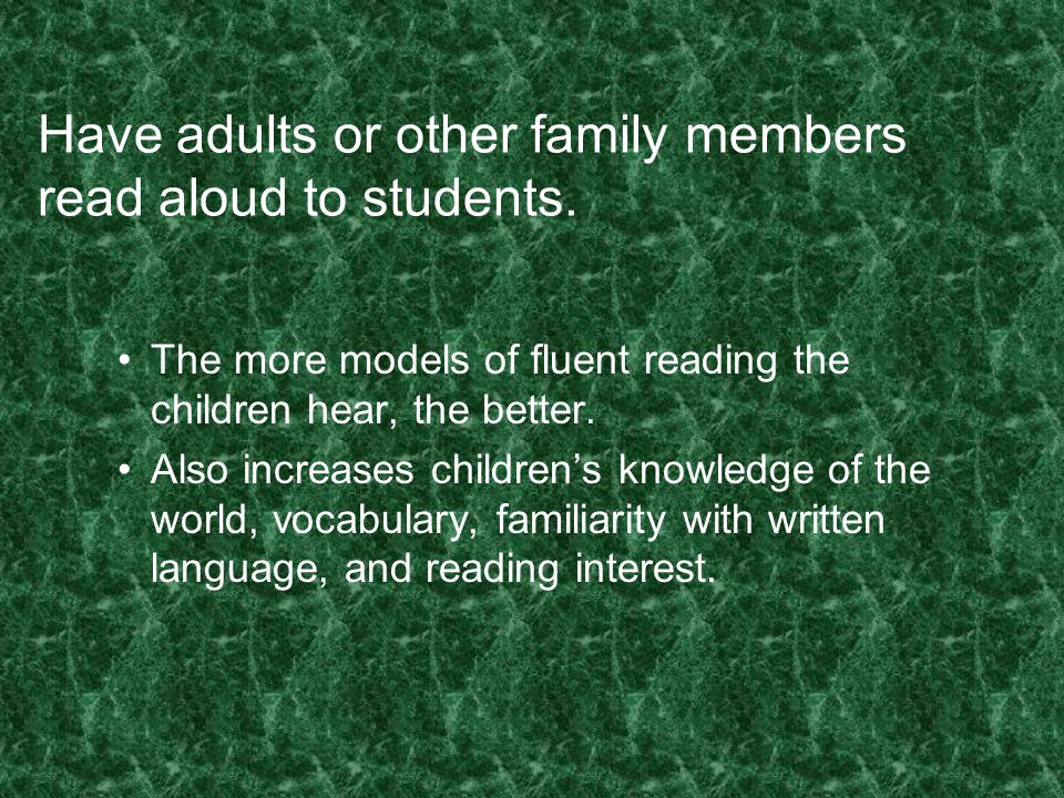 Have adults or other family members read aloud to students. The more models of fluent reading the children hear, the better. Also increases children's
