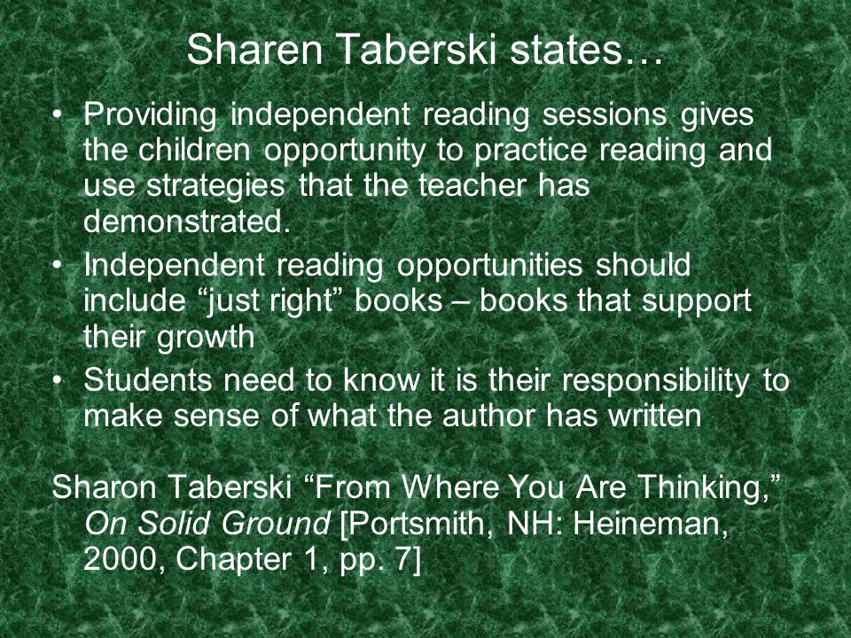 Sharen Taberski states… Providing independent reading sessions gives the children opportunity to practice reading and use strategies that the teacher