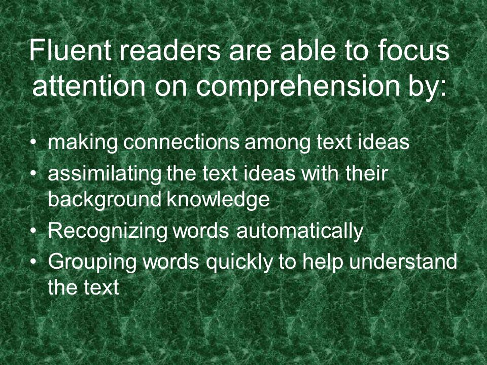 Fluent readers are able to focus attention on comprehension by: making connections among text ideas assimilating the text ideas with their background