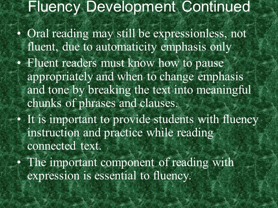 Fluency Development Continued Oral reading may still be expressionless, not fluent, due to automaticity emphasis only Fluent readers must know how to