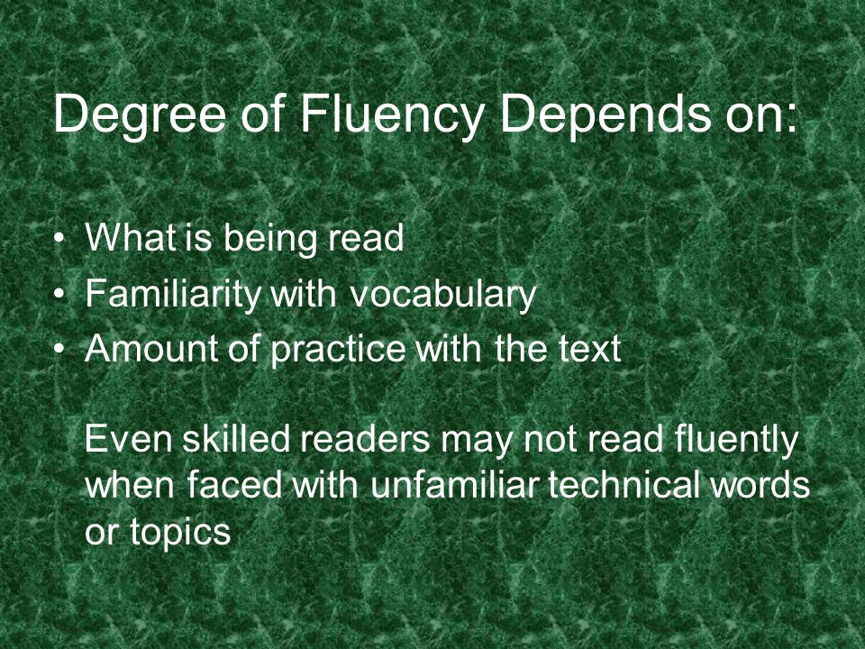 Degree of Fluency Depends on: What is being read Familiarity with vocabulary Amount of practice with the text Even skilled readers may not read fluent