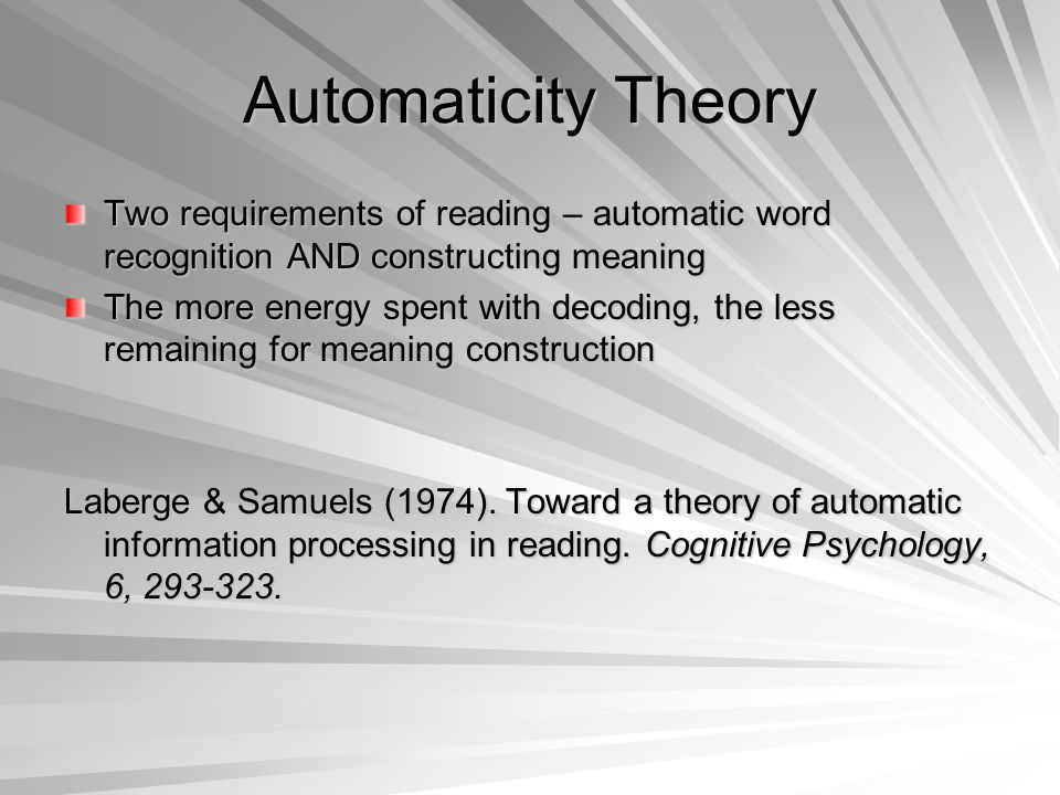 Automaticity Theory Two requirements of reading – automatic word recognition AND constructing meaning The more energy spent with decoding, the less remaining for meaning construction Laberge & Samuels (1974).