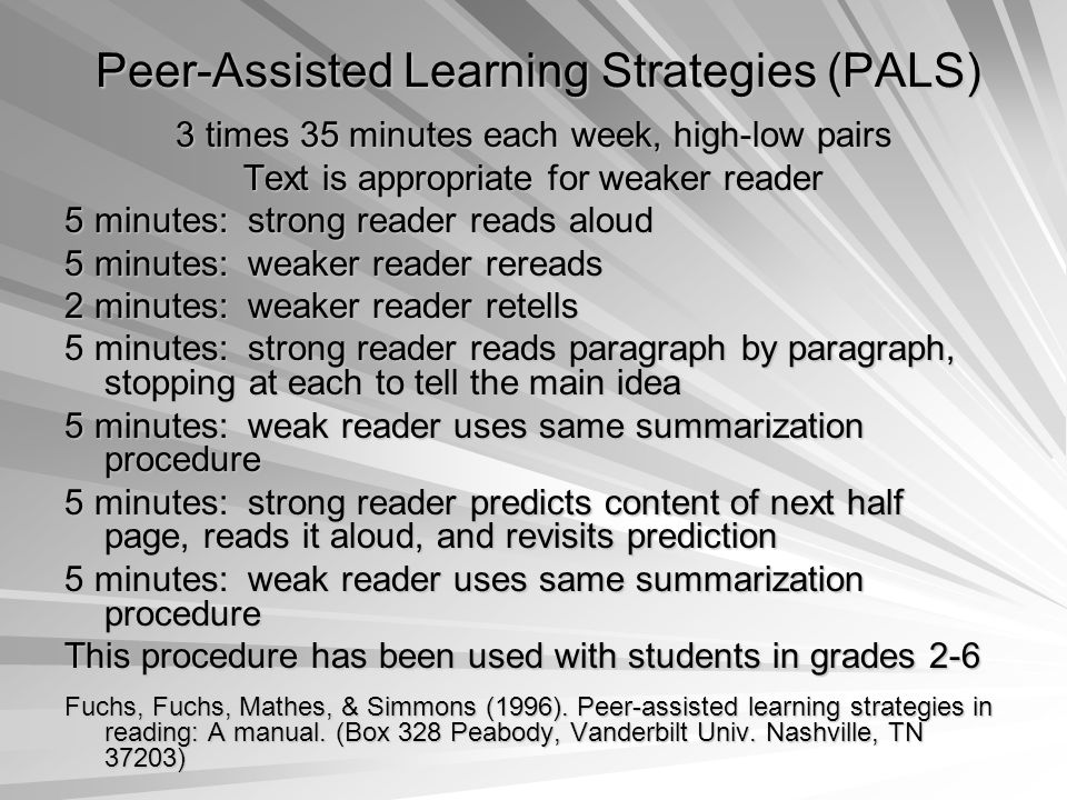 Peer-Assisted Learning Strategies (PALS) 3 times 35 minutes each week, high-low pairs Text is appropriate for weaker reader 5 minutes: strong reader reads aloud 5 minutes: weaker reader rereads 2 minutes: weaker reader retells 5 minutes: strong reader reads paragraph by paragraph, stopping at each to tell the main idea 5 minutes: weak reader uses same summarization procedure 5 minutes: strong reader predicts content of next half page, reads it aloud, and revisits prediction 5 minutes: weak reader uses same summarization procedure This procedure has been used with students in grades 2-6 Fuchs, Fuchs, Mathes, & Simmons (1996).