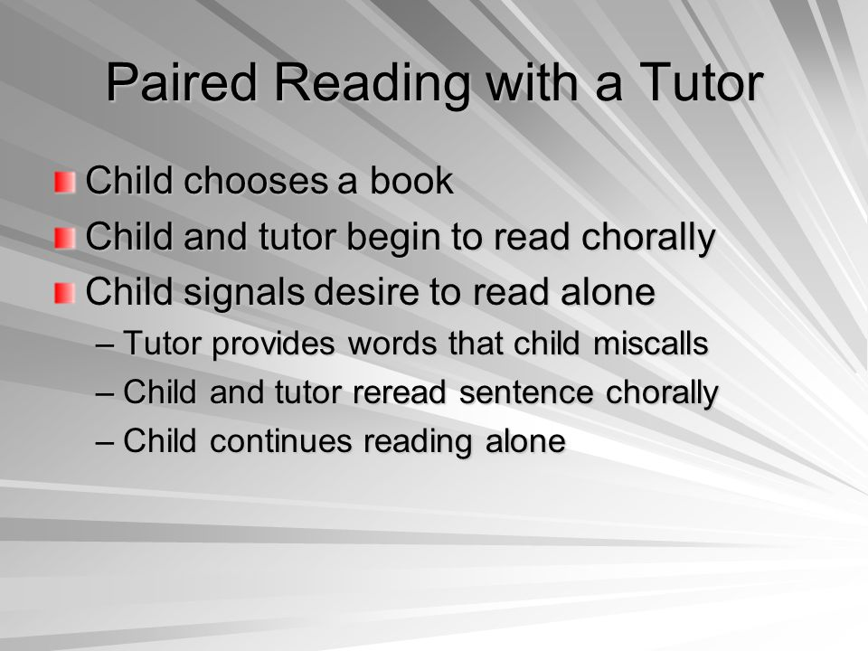 Paired Reading with a Tutor Child chooses a book Child and tutor begin to read chorally Child signals desire to read alone –Tutor provides words that child miscalls –Child and tutor reread sentence chorally –Child continues reading alone