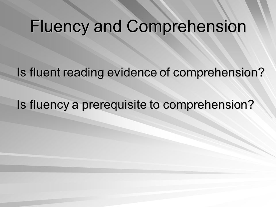 Fluency and Comprehension Is fluent reading evidence of comprehension.