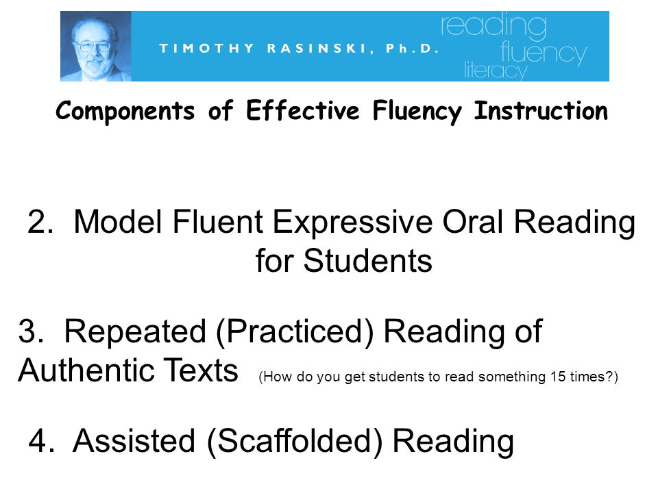 Components of Effective Fluency Instruction 2.Model Fluent Expressive Oral Reading for Students 3.