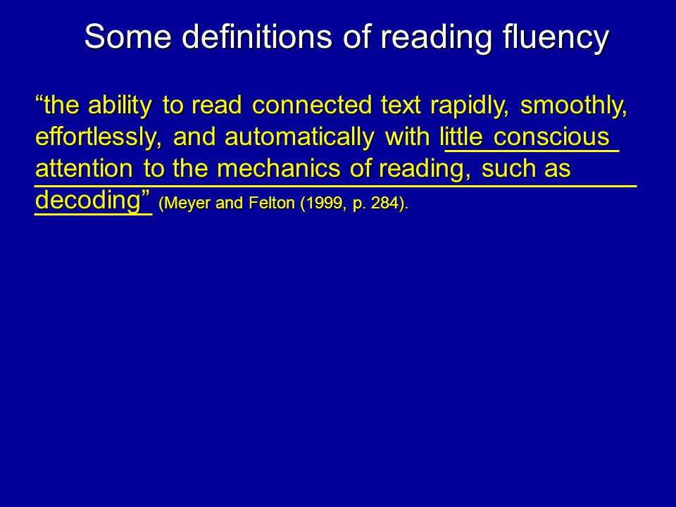 the ability to read connected text rapidly, smoothly, effortlessly, and automatically with little conscious attention to the mechanics of reading, such as decoding (Meyer and Felton (1999, p.
