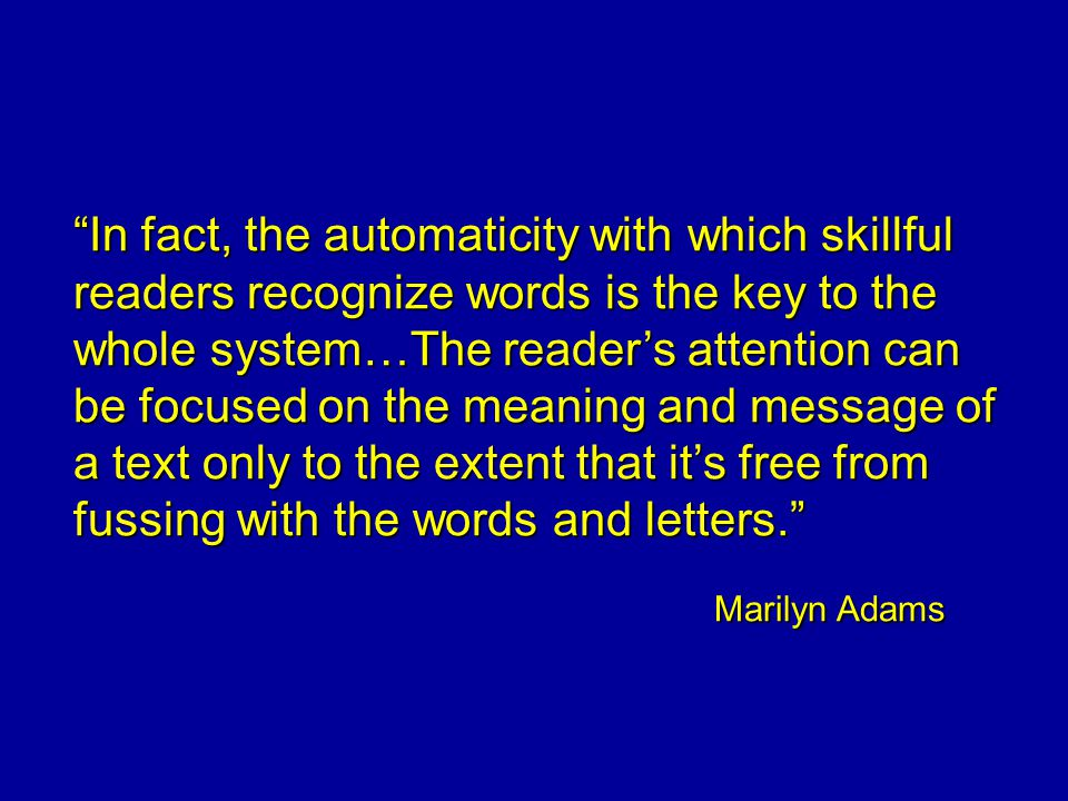 In fact, the automaticity with which skillful readers recognize words is the key to the whole system…The reader's attention can be focused on the meaning and message of a text only to the extent that it's free from fussing with the words and letters. Marilyn Adams