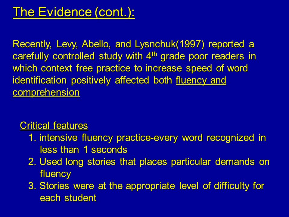 The Evidence (cont.): Recently, Levy, Abello, and Lysnchuk(1997) reported a carefully controlled study with 4 th grade poor readers in which context free practice to increase speed of word identification positively affected both fluency and comprehension Critical features 1.