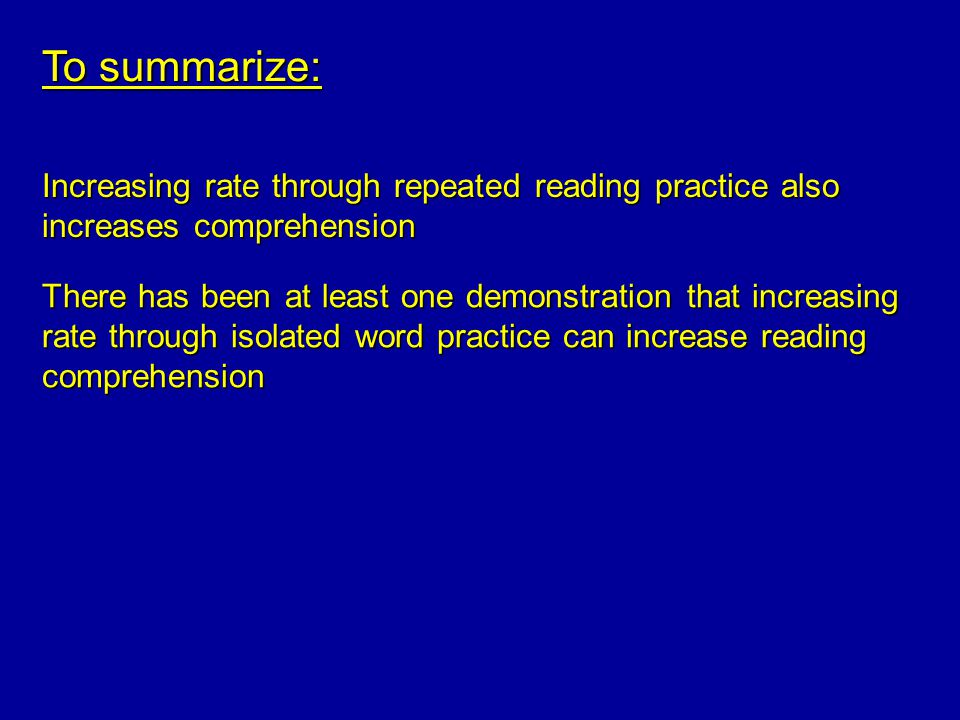 To summarize: Increasing rate through repeated reading practice also increases comprehension There has been at least one demonstration that increasing rate through isolated word practice can increase reading comprehension
