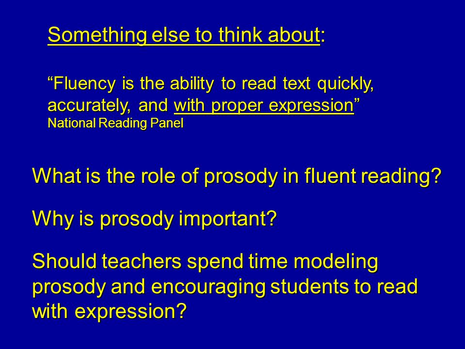 Something else to think about: Fluency is the ability to read text quickly, accurately, and with proper expression National Reading Panel What is the role of prosody in fluent reading.