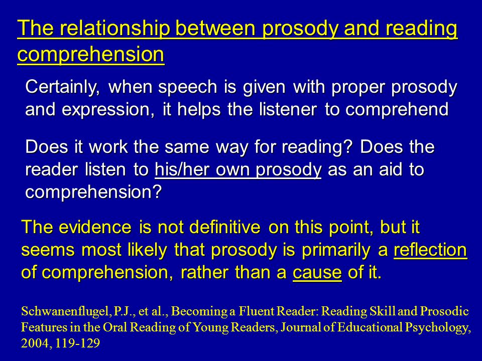 The relationship between prosody and reading comprehension Certainly, when speech is given with proper prosody and expression, it helps the listener to comprehend The evidence is not definitive on this point, but it seems most likely that prosody is primarily a reflection of comprehension, rather than a cause of it.