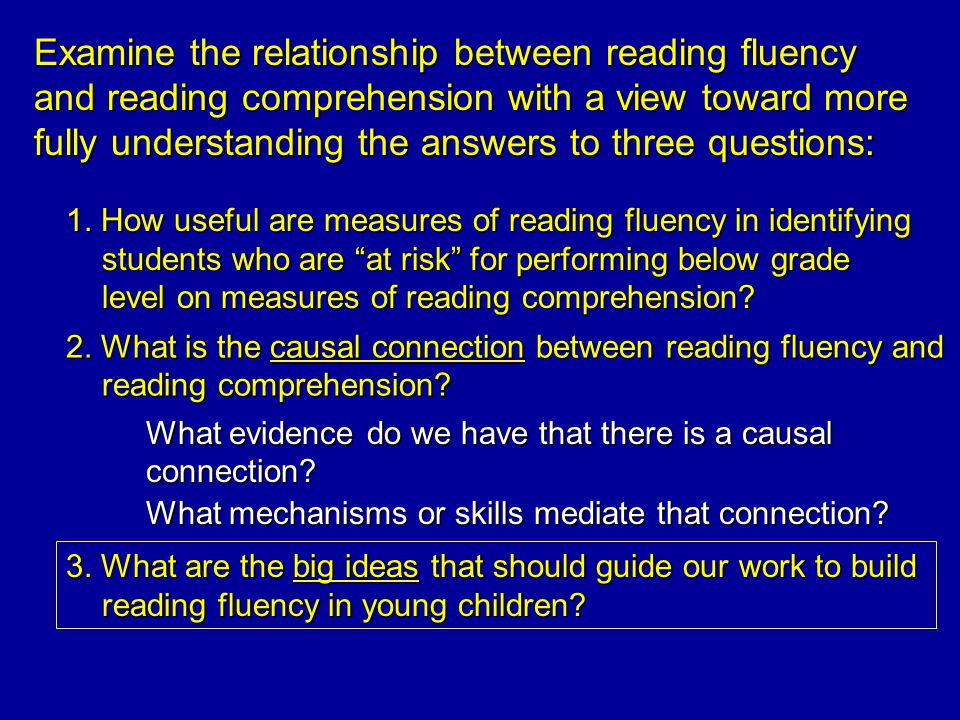 Examine the relationship between reading fluency and reading comprehension with a view toward more fully understanding the answers to three questions: 1.