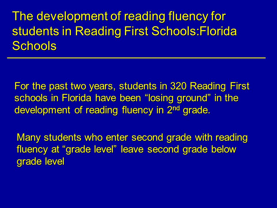 The development of reading fluency for students in Reading First Schools:Florida Schools For the past two years, students in 320 Reading First schools in Florida have been losing ground in the development of reading fluency in 2 nd grade.