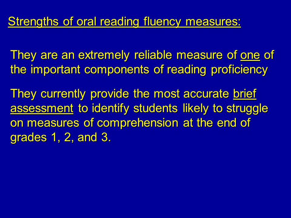 Strengths of oral reading fluency measures: They are an extremely reliable measure of one of the important components of reading proficiency They currently provide the most accurate brief assessment to identify students likely to struggle on measures of comprehension at the end of grades 1, 2, and 3.