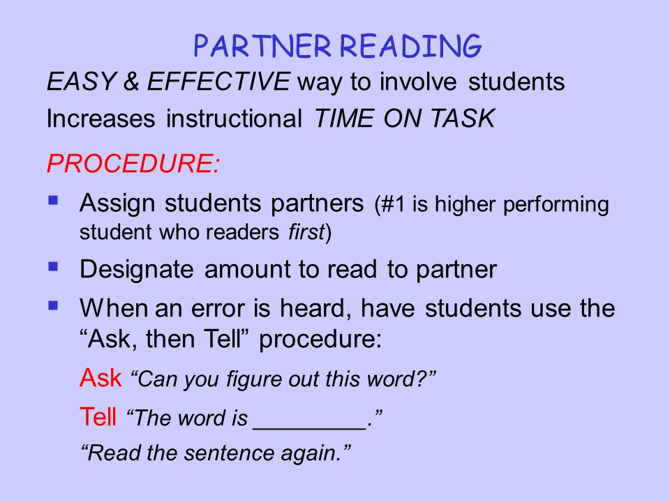 PARTNER READING EASY & EFFECTIVE way to involve students Increases instructional TIME ON TASK PROCEDURE:  Assign students partners (#1 is higher performing student who readers first)  Designate amount to read to partner  When an error is heard, have students use the Ask, then Tell procedure: Ask Can you figure out this word? Tell The word is _________. Read the sentence again.