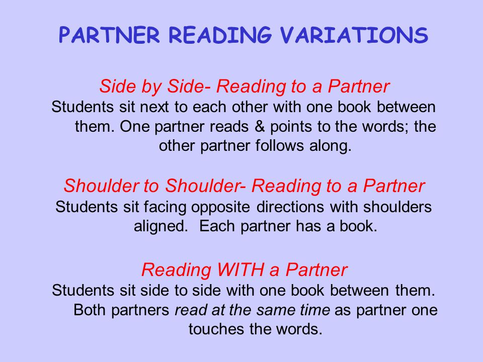 PARTNER READING VARIATIONS Side by Side- Reading to a Partner Students sit next to each other with one book between them.