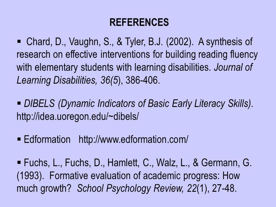 REFERENCES  Chard, D., Vaughn, S., & Tyler, B.J. (2002). A synthesis of research on effective interventions for building reading fluency with element