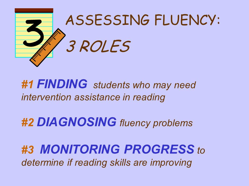 #1 FINDING students who may need intervention assistance in reading #2 DIAGNOSING fluency problems #3 MONITORING PROGRESS to determine if reading skills are improving ASSESSING FLUENCY: 3 ROLES