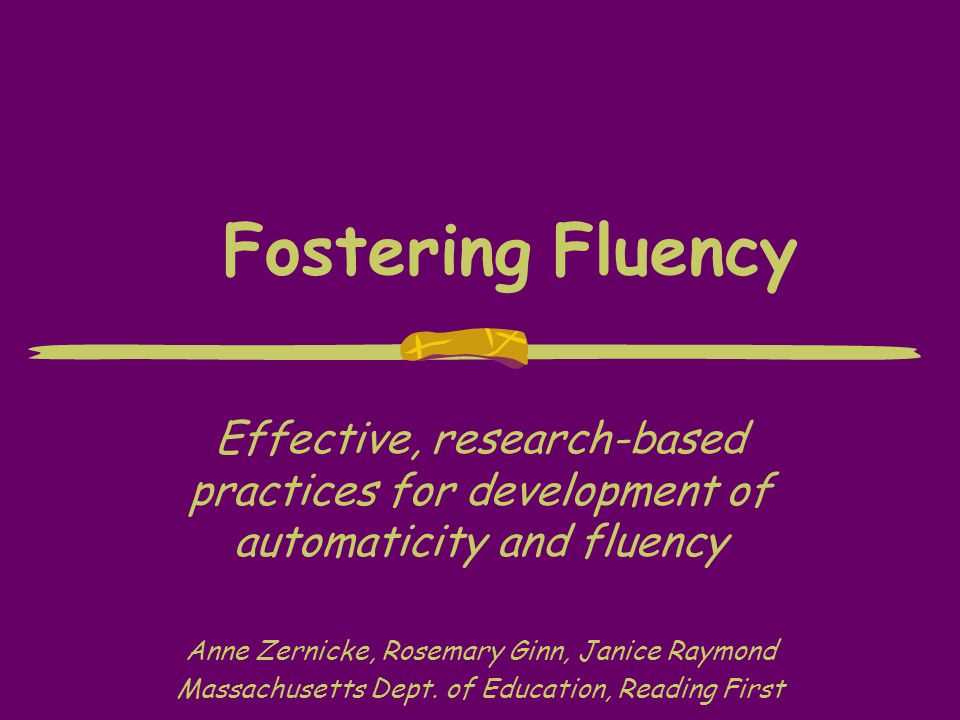 Fostering Fluency Effective, research-based practices for development of automaticity and fluency Anne Zernicke, Rosemary Ginn, Janice Raymond Massach