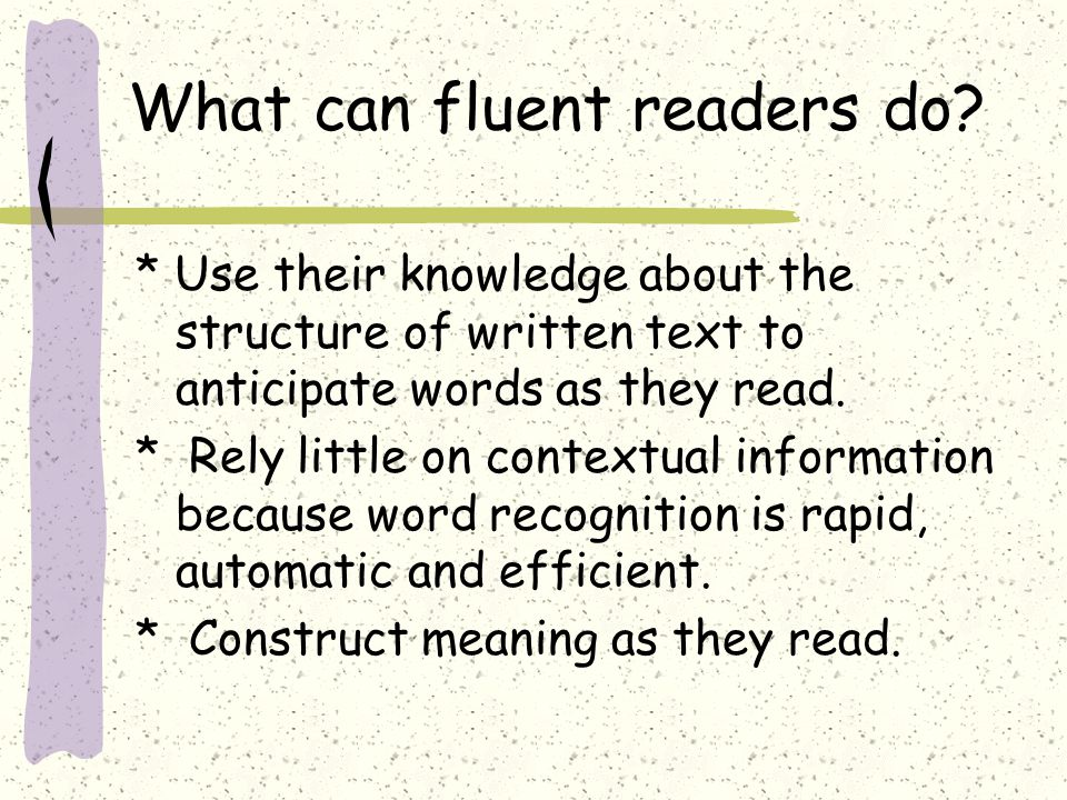 What can fluent readers do? * Use their knowledge about the structure of written text to anticipate words as they read. * Rely little on contextual in