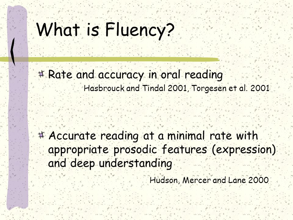 What is Fluency? Rate and accuracy in oral reading Hasbrouck and Tindal 2001, Torgesen et al. 2001 Accurate reading at a minimal rate with appropriate