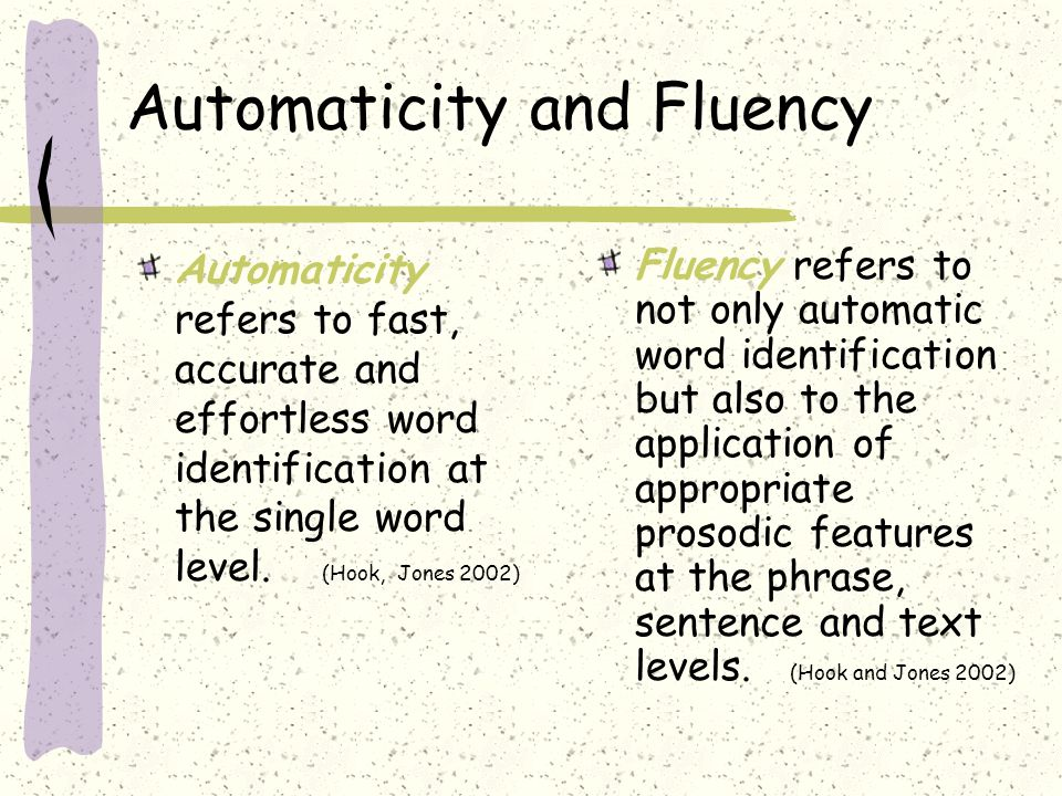 Automaticity and Fluency Automaticity refers to fast, accurate and effortless word identification at the single word level. (Hook, Jones 2002) Fluency