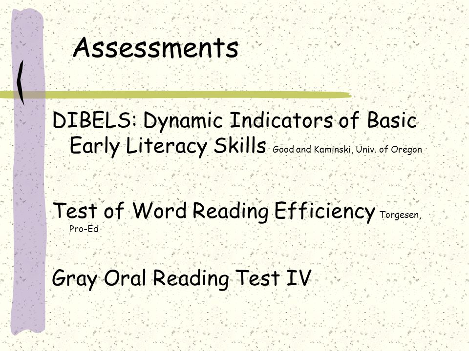 Assessments DIBELS: Dynamic Indicators of Basic Early Literacy Skills Good and Kaminski, Univ. of Oregon Test of Word Reading Efficiency Torgesen, Pro