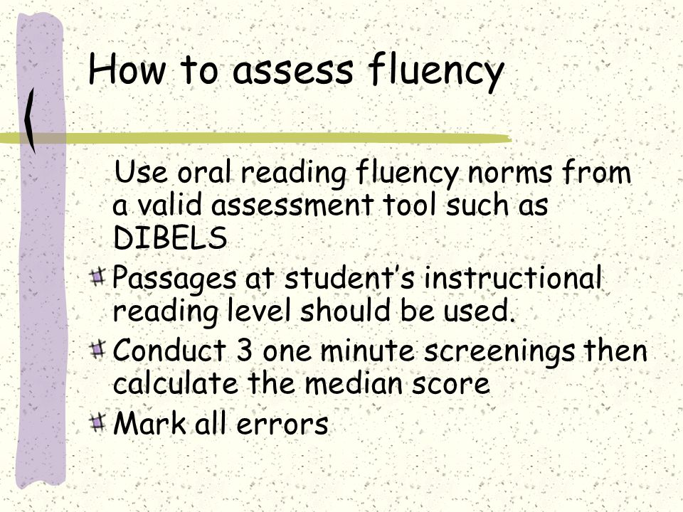 How to assess fluency Use oral reading fluency norms from a valid assessment tool such as DIBELS Passages at student's instructional reading level sho