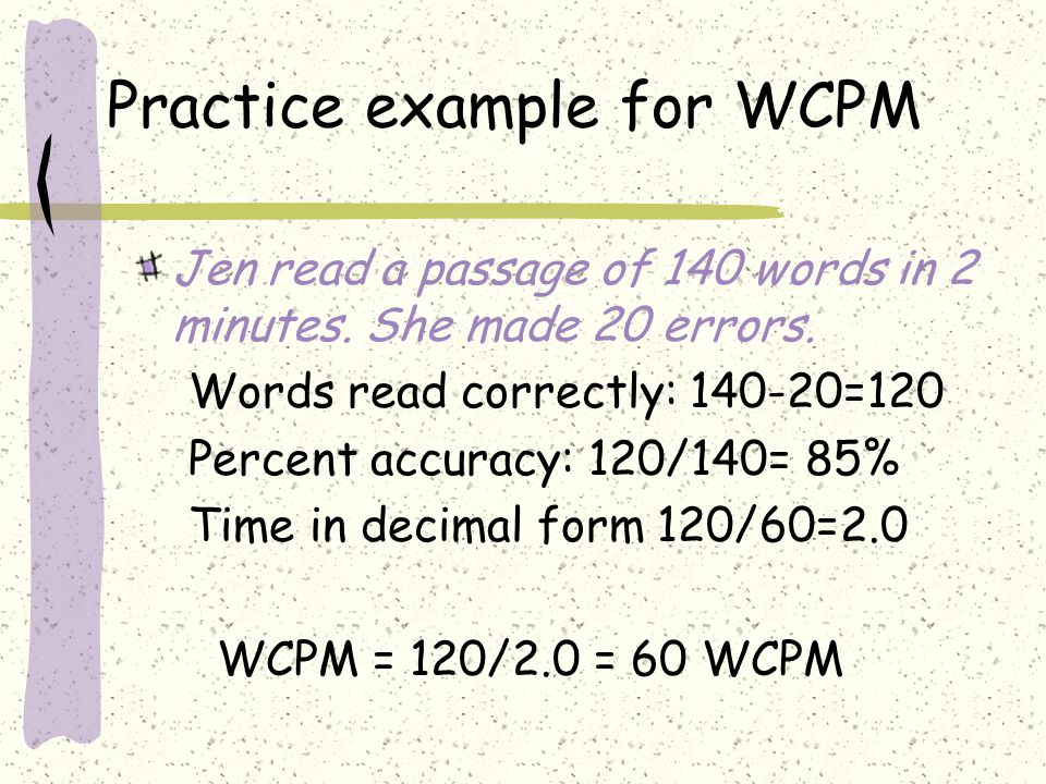 Practice example for WCPM Jen read a passage of 140 words in 2 minutes. She made 20 errors. Words read correctly: 140-20=120 Percent accuracy: 120/140