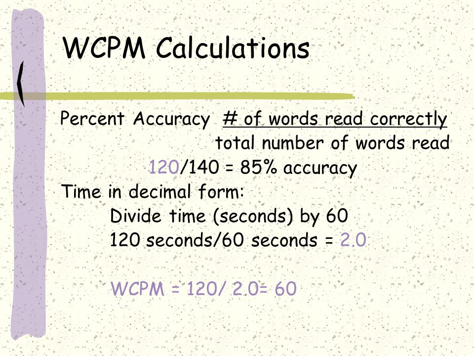 WCPM Calculations Percent Accuracy # of words read correctly total number of words read 120/140 = 85% accuracy Time in decimal form: Divide time (seco