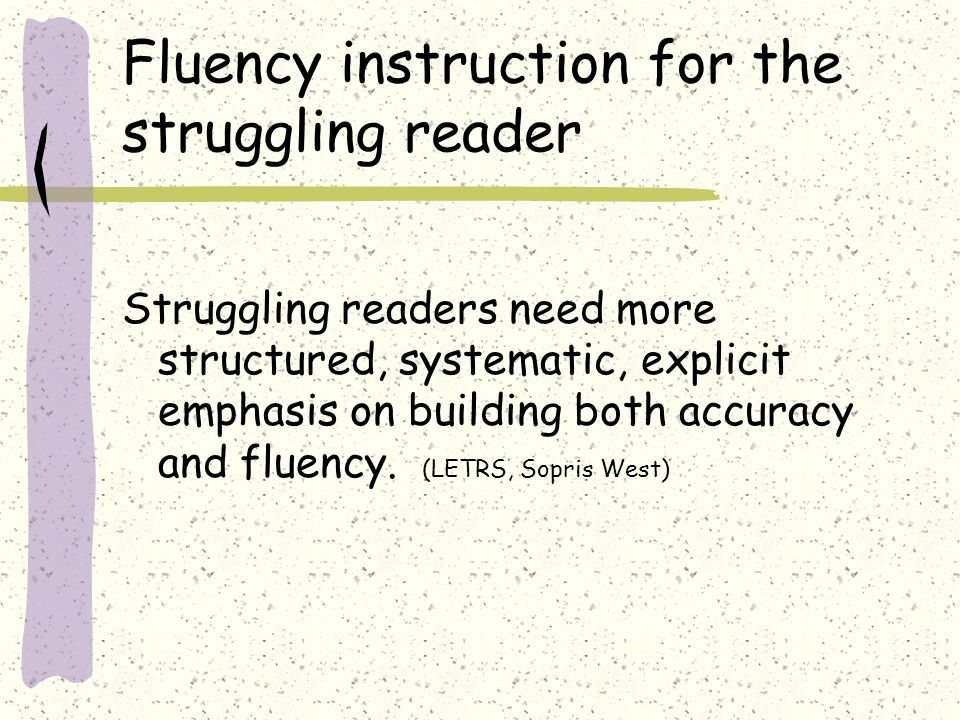 Fluency instruction for the struggling reader Struggling readers need more structured, systematic, explicit emphasis on building both accuracy and flu
