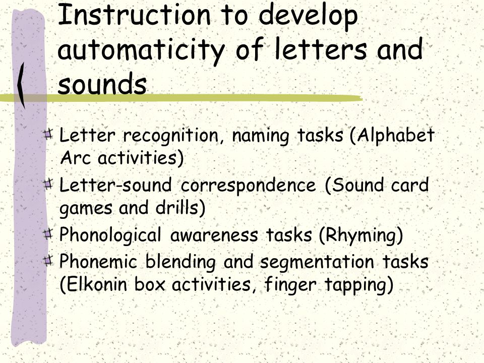 Instruction to develop automaticity of letters and sounds Letter recognition, naming tasks (Alphabet Arc activities) Letter-sound correspondence (Soun