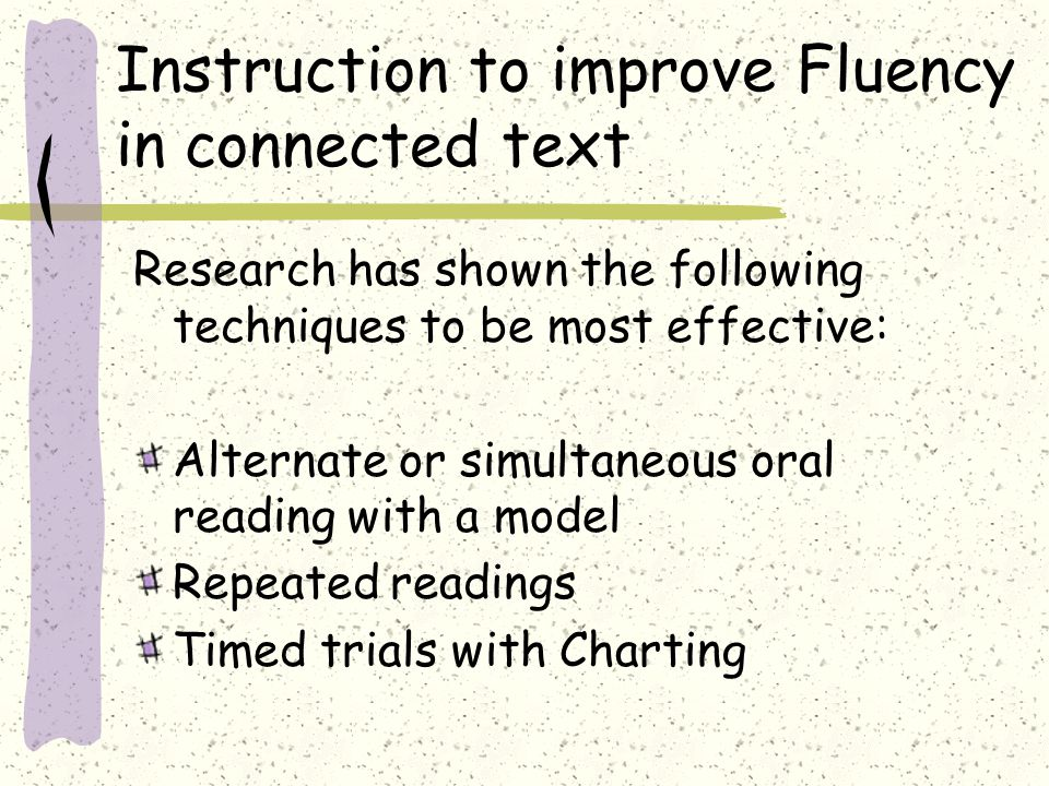 Instruction to improve Fluency in connected text Research has shown the following techniques to be most effective: Alternate or simultaneous oral read