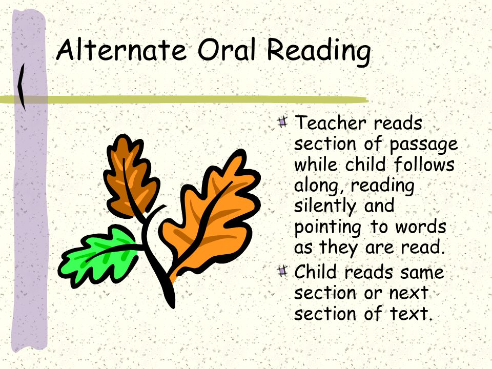 Alternate Oral Reading Teacher reads section of passage while child follows along, reading silently and pointing to words as they are read. Child read