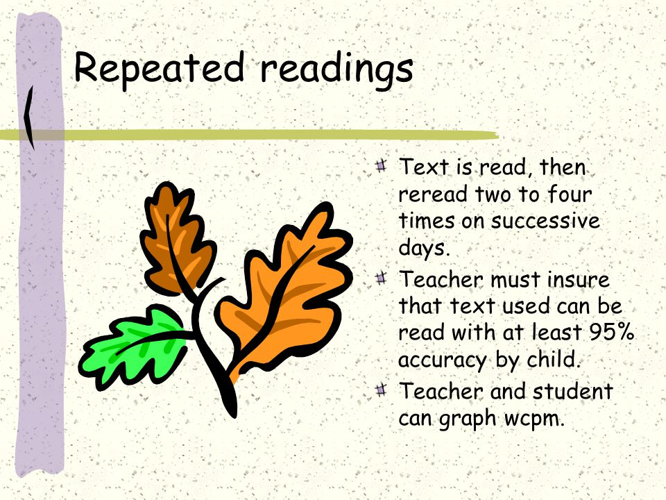 Repeated readings Text is read, then reread two to four times on successive days. Teacher must insure that text used can be read with at least 95% acc